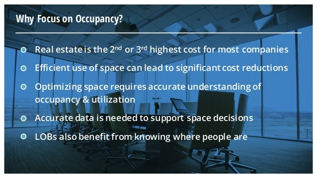 Real estate is the 2nd or 3rd highest cost for most companies Efficient use of space can lead to significant cost reductio...