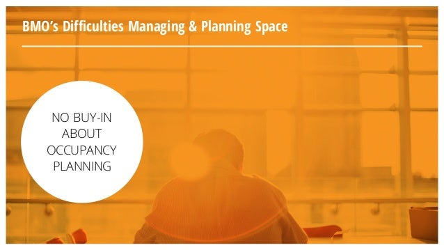 BMO's Difficulties Managing & Planning Space NO BUY-IN ABOUT OCCUPANCY PLANNING