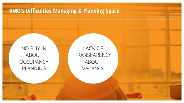 BMO's Difficulties Managing & Planning Space NO BUY-IN ABOUT OCCUPANCY PLANNING LACK OF TRANSPARENCY ABOUT VACANCY