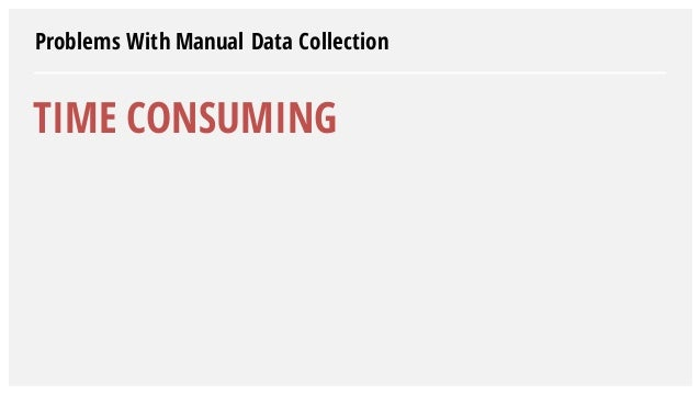 Problems With Manual Data Collection TIME CONSUMING