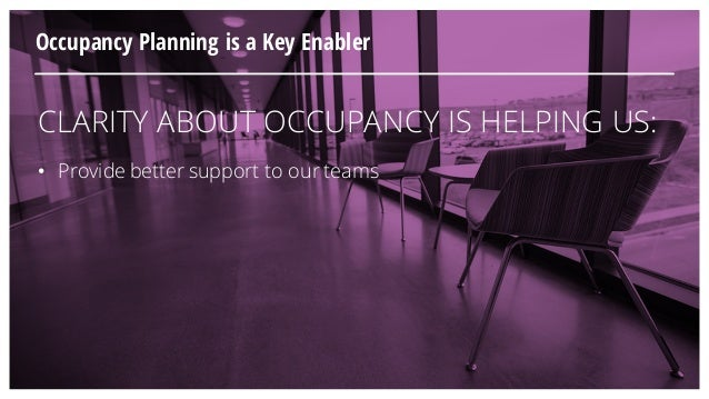 CLARITY ABOUT OCCUPANCY IS HELPING US: • Provide better support to our teams Occupancy Planning is a Key Enabler