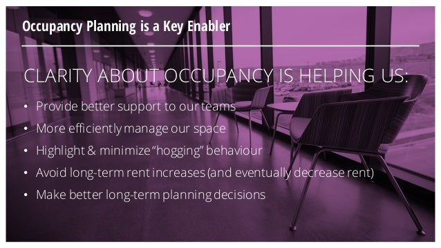 CLARITY ABOUT OCCUPANCY IS HELPING US: • Provide better support to our teams • More efficientlymanage our space • Highligh...