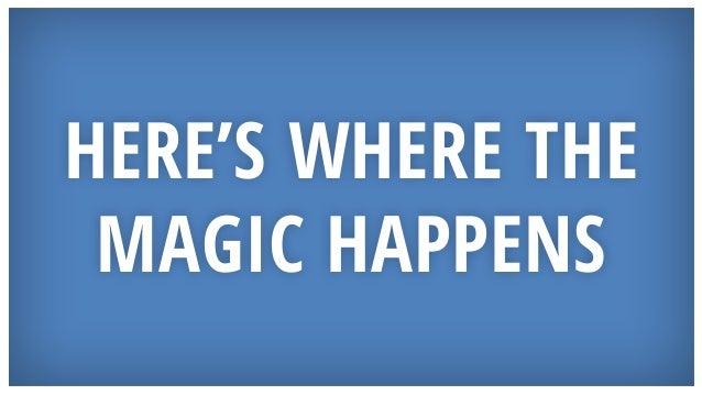 HERE'S WHERE THE MAGIC HAPPENS