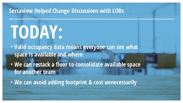 TODAY: • Valid occupancy data means everyone can see what space is available and where • We can restack a floor to consoli...