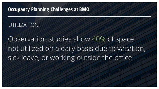 Occupancy Planning Challenges at BMO Observation studies show 40% of space not utilized on a daily basis due to vacation, ...