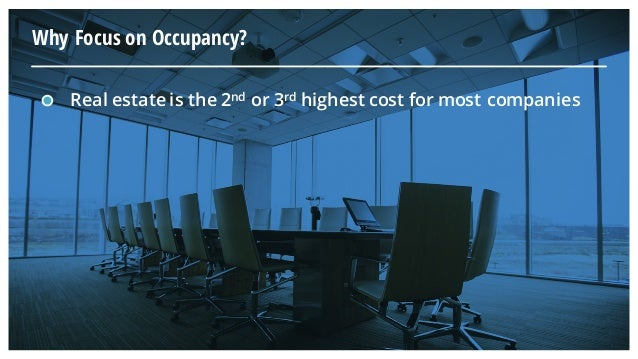 Why Focus on Occupancy? Real estate is the 2nd or 3rd highest cost for most companies