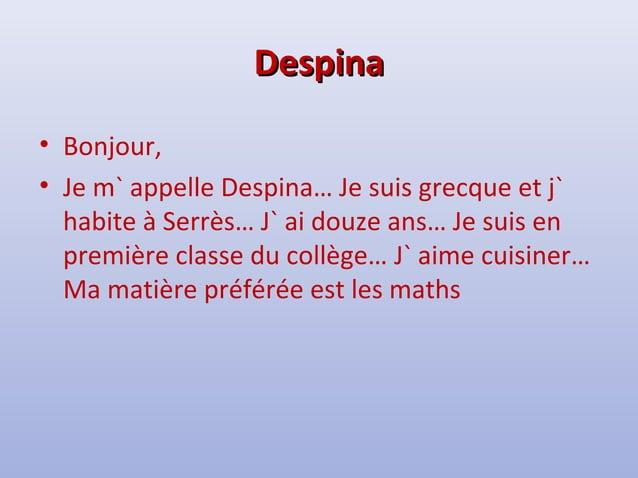 DDeessppiinnaa  • Bonjour,  • Je m` appelle Despina… Je suis grecque et j`  habite à Serrès… J` ai douze ans… Je suis en  ...