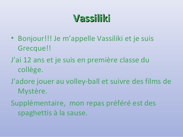 VVaassssiilliikkii  • Bonjour!!! Je m'appelle Vassiliki et je suis  Grecque!!  J'ai 12 ans et je suis en première classe d...
