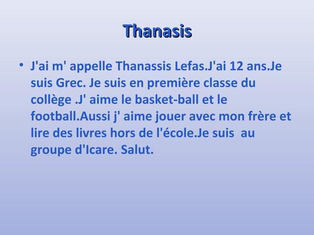 TThhaannaassiiss  • J'ai m' appelle Thanassis Lefas.J'ai 12 ans.Je  suis Grec. Je suis en première classe du  collège .J' ...