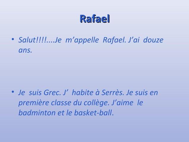 RRaaffaaeell  • Salut!!!!....Je m'appelle Rafael. J'ai douze  ans.  • Je suis Grec. J' habite à Serrès. Je suis en  premiè...