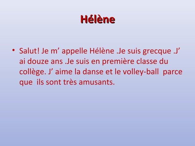 HHééllèènnee  • Salut! Je m' appelle Hélène .Je suis grecque .J'  ai douze ans .Je suis en première classe du  collège. J'...