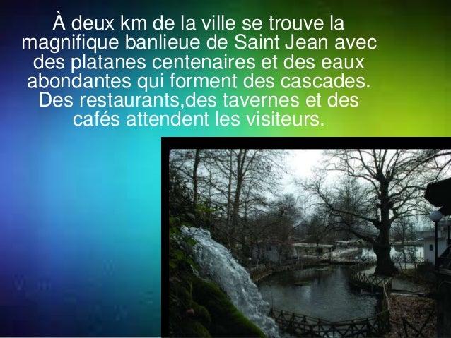 À deux km de la ville se trouve la  magnifique banlieue de Saint Jean avec  des platanes centenaires et des eaux  abondant...