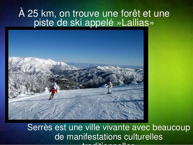 À 25 km, on trouve une forêt et une  piste de ski appelé »Lailias»  Serrès est une ville vivante avec beaucoup  de manifes...