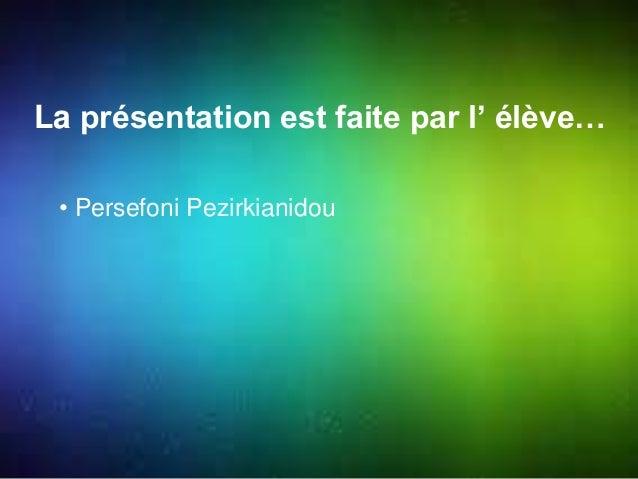La présentation est faite par l' élève…  • Persefoni Pezirkianidou