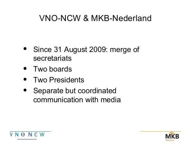 VNO-NCW & MKB-Nederland  Since 31 August 2009: merge of secretariats  Two boards  Two Presidents  Separate but coordin...