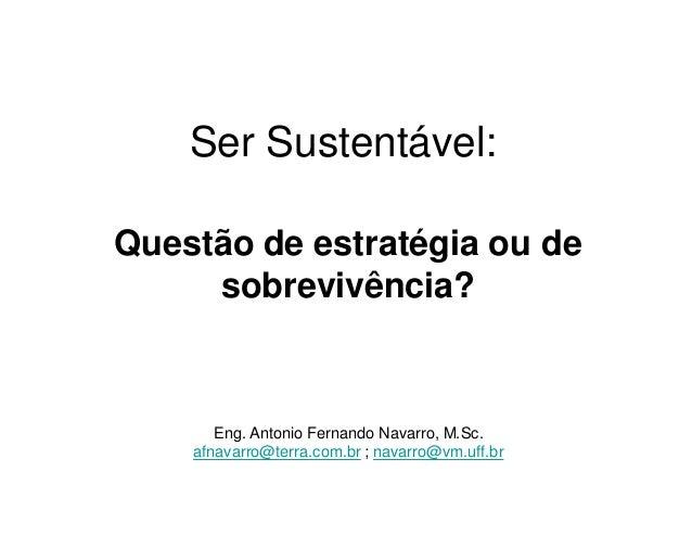 Ser Sustentável: Questão de estratégia ou de sobrevivência?  Eng. Antonio Fernando Navarro, M.Sc. afnavarro@terra.com.br ;...