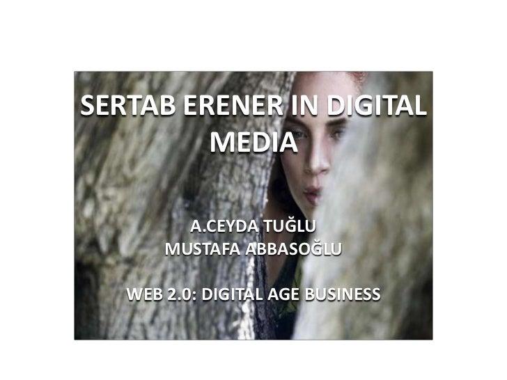 SERTAB ERENER IN DIGITAL MEDIA<br />A.CEYDA TUĞLU<br />MUSTAFA ABBASOĞLU<br />WEB 2.0: DIGITAL AGE BUSINESS<br />