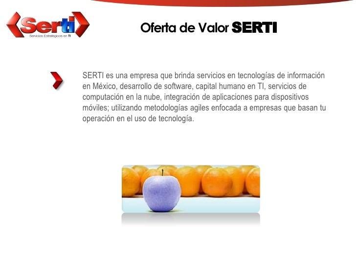 Oferta de Valor SERTI   SERTI es una empresa que brinda servicios en tecnologías de información en México, desarrollo de s...