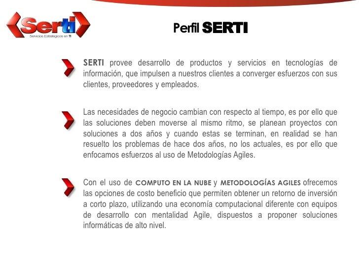 Perfil SERTI  SERTI provee desarrollo de productos y servicios en tecnologías de información, que impulsen a nuestros clie...