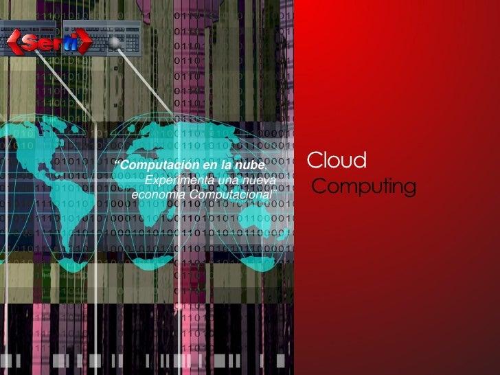 """""""Computación en la nube,    Cloud     Experimenta una nueva   economia Computacional""""   Computing"""
