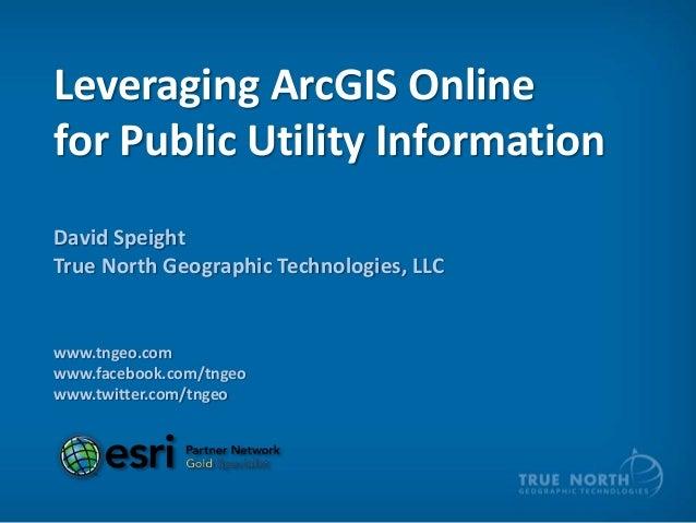 Leveraging ArcGIS Onlinefor Public Utility InformationDavid SpeightTrue North Geographic Technologies, LLCwww.tngeo.comwww...