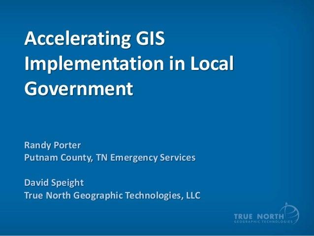 Accelerating GISImplementation in LocalGovernmentRandy PorterPutnam County, TN Emergency ServicesDavid SpeightTrue North G...