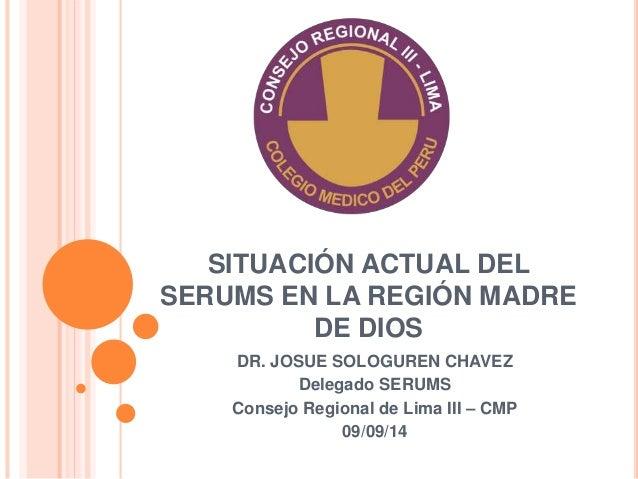 SITUACIÓN ACTUAL DEL  SERUMS EN LA REGIÓN MADRE  DE DIOS  DR. JOSUE SOLOGUREN CHAVEZ  Delegado SERUMS  Consejo Regional de...