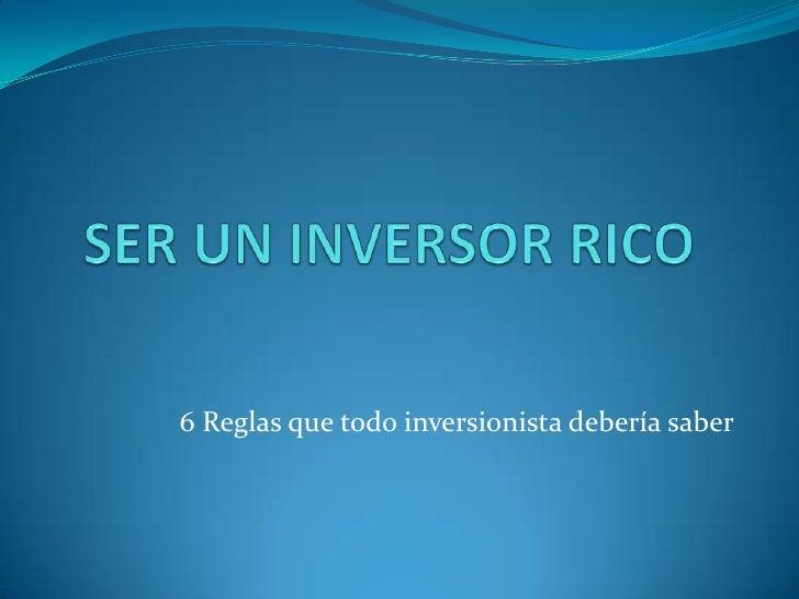 SER UN INVERSOR RICO<br />6 Reglas que todo inversionista debería saber<br />