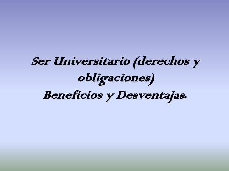 Ser Universitario (derechos y       obligaciones)  Beneficios y Desventajas.