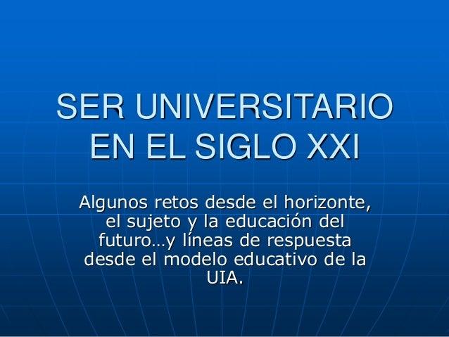 SER UNIVERSITARIO EN EL SIGLO XXI Algunos retos desde el horizonte, el sujeto y la educación del futuro…y líneas de respue...