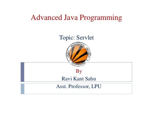 Advanced Java Programming Topic: Servlet  By Ravi Kant Sahu Asst. Professor, LPU