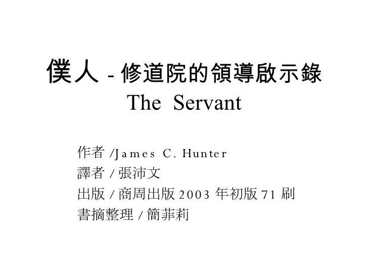 僕人 - 修道院的領導啟示錄 The  Servant 作者 /James C. Hunter 譯者 / 張沛文 出版 / 商周出版 2003 年初版 71 刷 書摘整理 / 簡菲莉