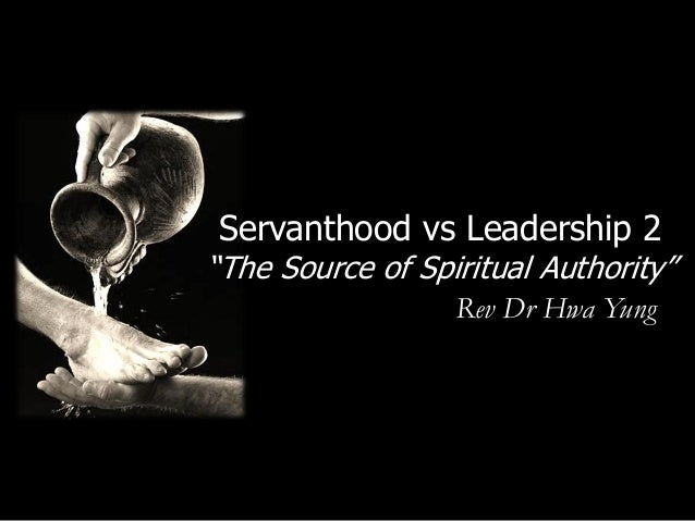 "Servanthood vs Leadership 2""The Source of Spiritual Authority""                  Rev Dr Hwa Yung"