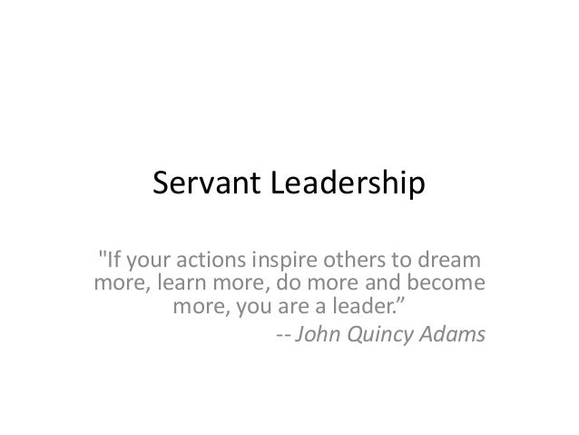 """Servant Leadership """"If your actions inspire others to dream more, learn more, do more and become more, you are a leader."""" ..."""