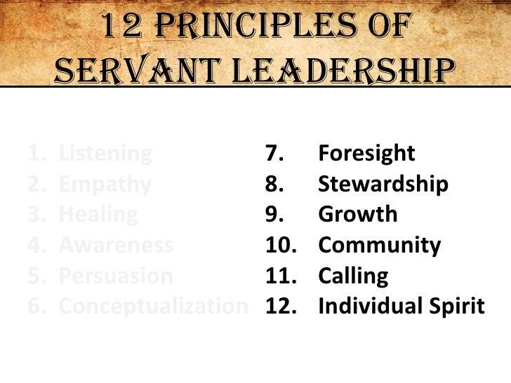 12 Principles of Servant Leadership<br />  Listening<br />  Empathy<br />  Healing<br />  Awareness<br />  Persuasion<br /...