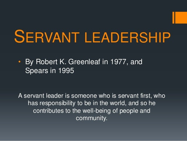 SERVANT LEADERSHIP• By Robert K. Greenleaf in 1977, and  Spears in 1995A servant leader is someone who is servant first, w...