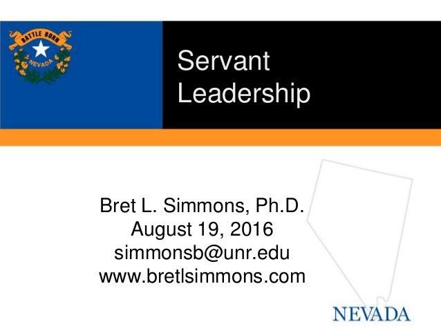 Bret L. Simmons, Ph.D. August 19, 2016 simmonsb@unr.edu www.bretlsimmons.com Servant Leadership