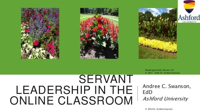 SERVANT LEADERSHIP IN THE ONLINE CLASSROOM Andree C. Swanson, EdD Ashford University Washington Park, Denver, CO © 2011 - ...