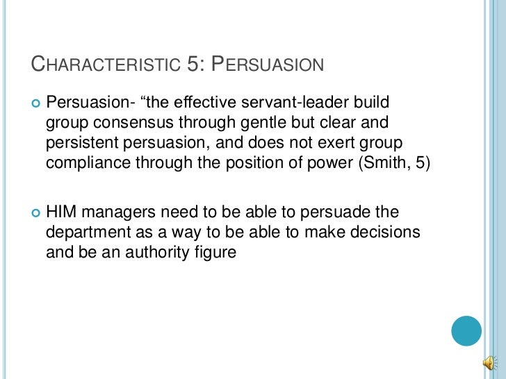 """CHARACTERISTIC 5: PERSUASION   Persuasion- """"the effective servant-leader build    group consensus through gentle but clea..."""
