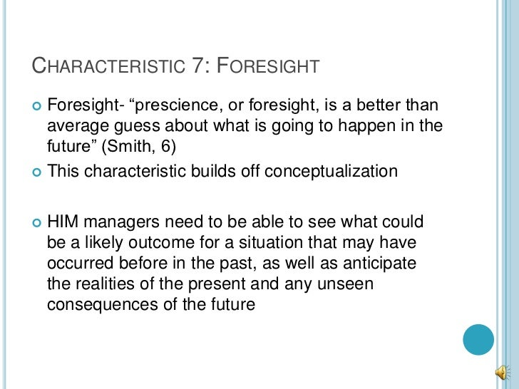 """CHARACTERISTIC 7: FORESIGHT Foresight- """"prescience, or foresight, is a better than  average guess about what is going to ..."""
