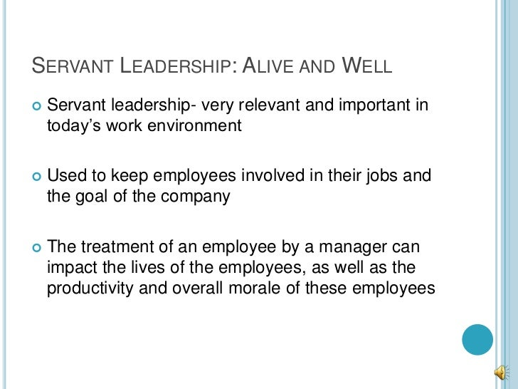 SERVANT LEADERSHIP: ALIVE AND WELL   Servant leadership- very relevant and important in    today's work environment   Us...
