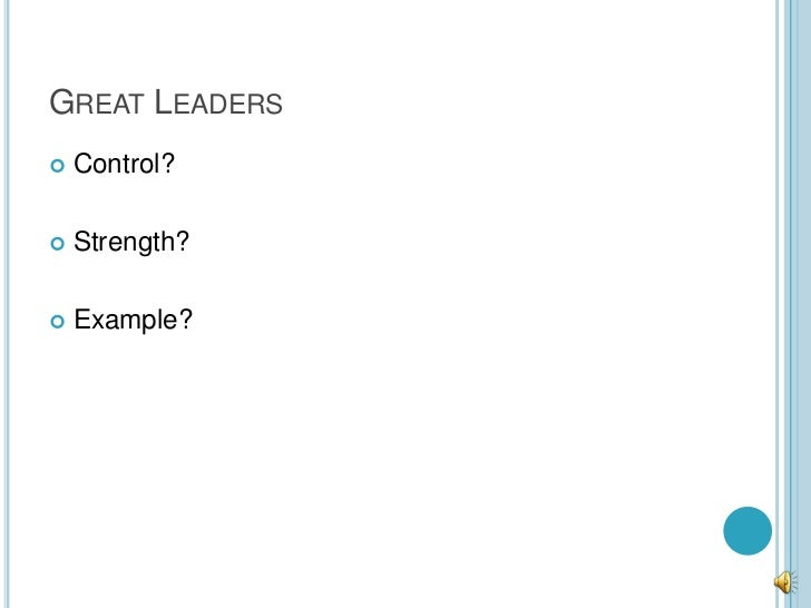 GREAT LEADERS   Control?   Strength?   Example?