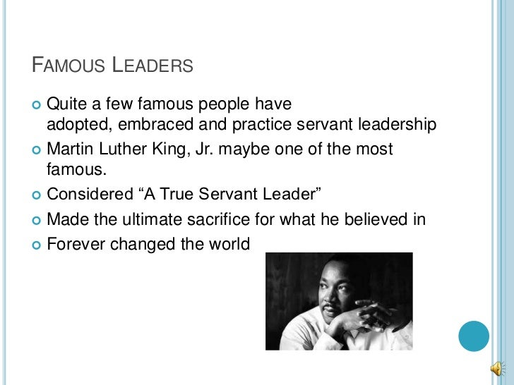 FAMOUS LEADERS Quite a few famous people have  adopted, embraced and practice servant leadership Martin Luther King, Jr....