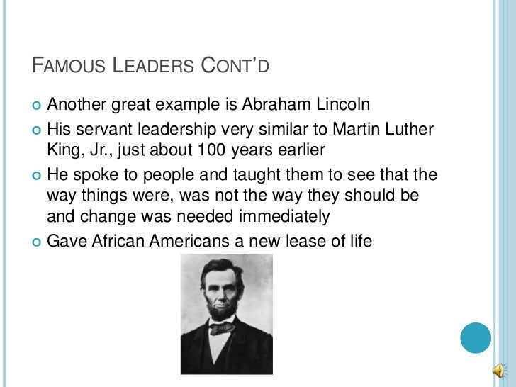 FAMOUS LEADERS CONT'D Another great example is Abraham Lincoln His servant leadership very similar to Martin Luther  Kin...