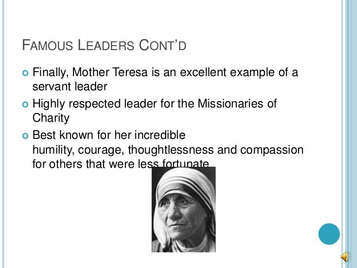 FAMOUS LEADERS CONT'D Finally, Mother Teresa is an excellent example of a  servant leader Highly respected leader for th...