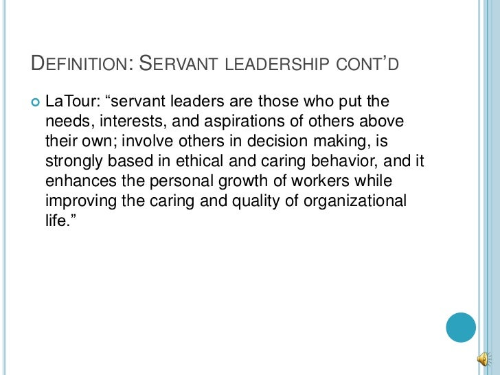 """DEFINITION: SERVANT LEADERSHIP CONT'D   LaTour: """"servant leaders are those who put the    needs, interests, and aspiratio..."""