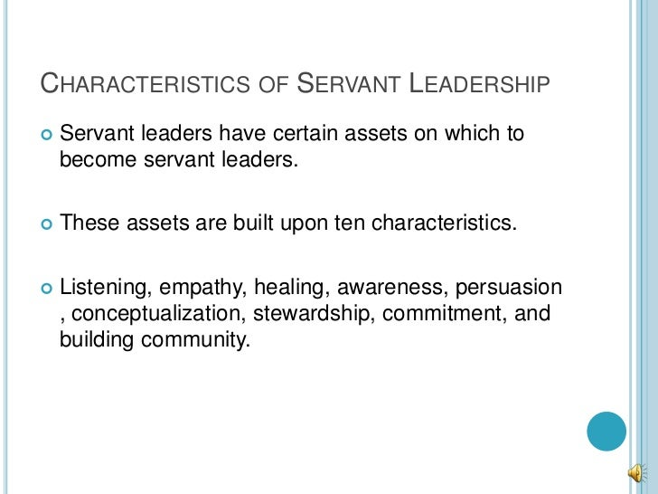 CHARACTERISTICS OF SERVANT LEADERSHIP   Servant leaders have certain assets on which to    become servant leaders.   The...