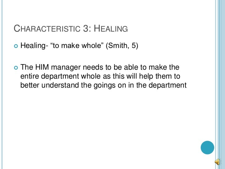 """CHARACTERISTIC 3: HEALING   Healing- """"to make whole"""" (Smith, 5)   The HIM manager needs to be able to make the    entire..."""
