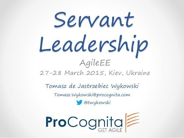 Servant Leadership Tomasz de Jastrzebiec Wykowski Tomasz.Wykowski@procognita.com @twykowski AgileEE 27-28 March 2015, Kiev...