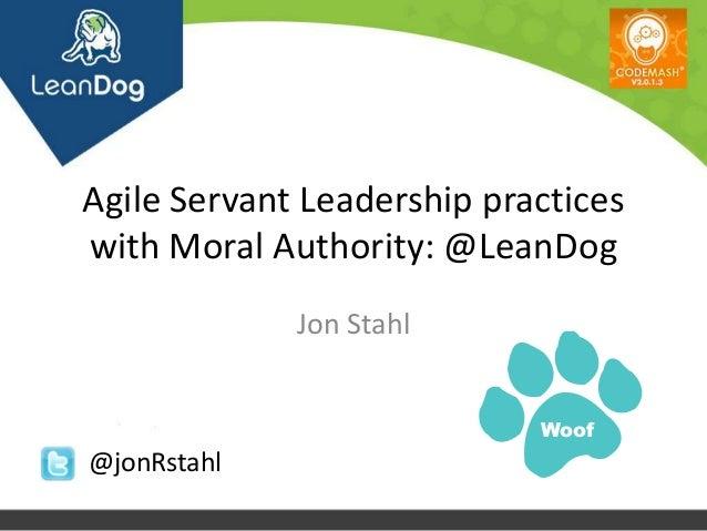 Agile Servant Leadership practiceswith Moral Authority: @LeanDog             Jon Stahl                            Woof@jon...